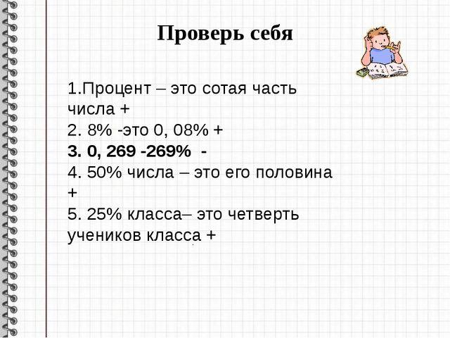 Проверь себя . . 1.Процент – это сотая часть числа + 2. 8% -это 0, 08% + 3. 0...