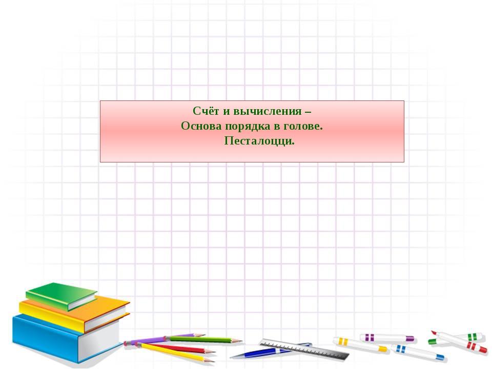 Счёт и вычисления – Основа порядка в голове. Песталоцци.