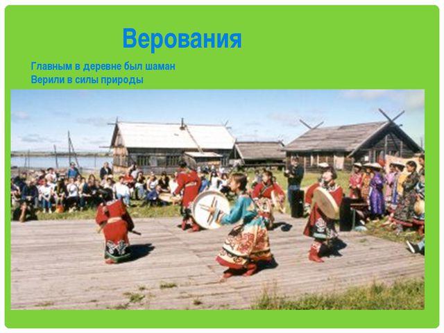 Верования Главным в деревне был шаман Верили в силы природы