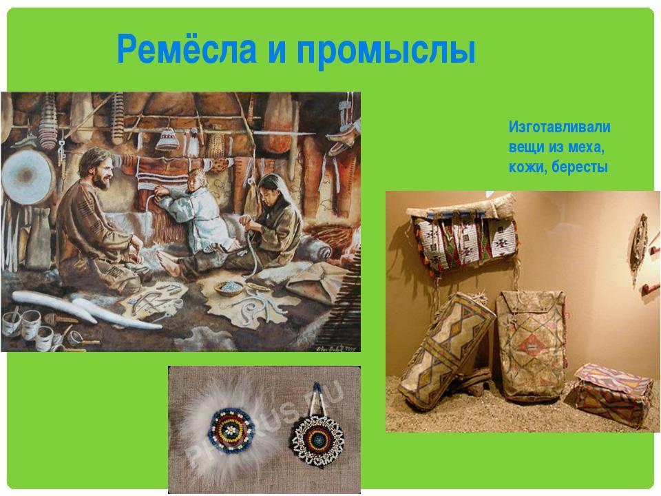 Ремёсла и промыслы Изготавливали вещи из меха, кожи, бересты