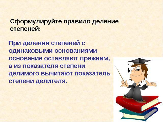 Сформулируйте правило деление степеней: При делении степеней с одинаковыми ос...
