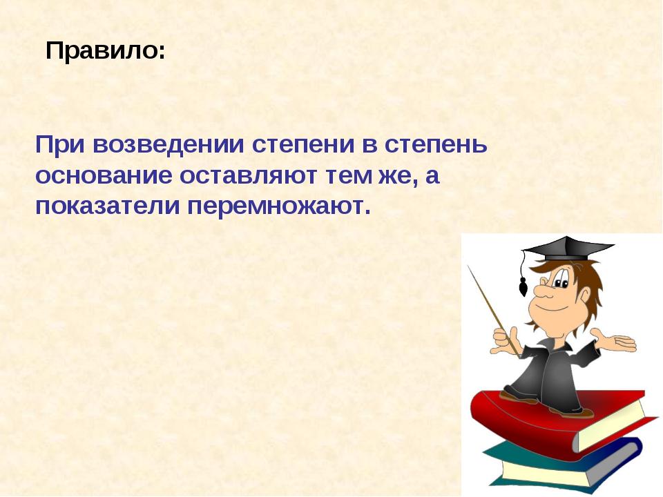 Правило: При возведении степени в степень основание оставляют тем же, а показ...