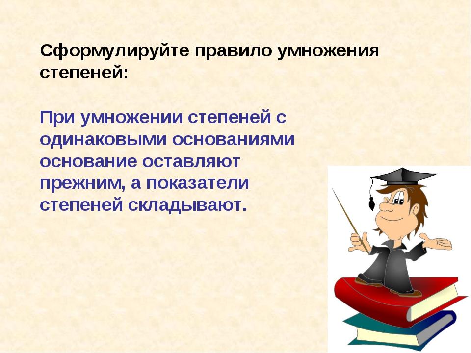 Сформулируйте правило умножения степеней: При умножении степеней с одинаковым...