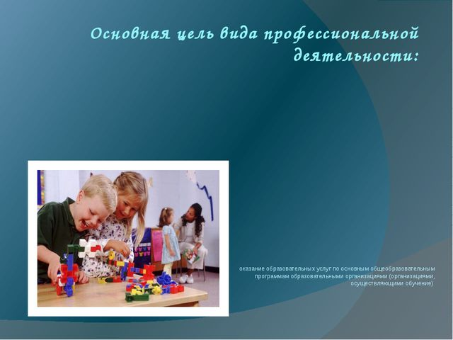 Основная цель вида профессиональной деятельности: оказание образовательных ус...