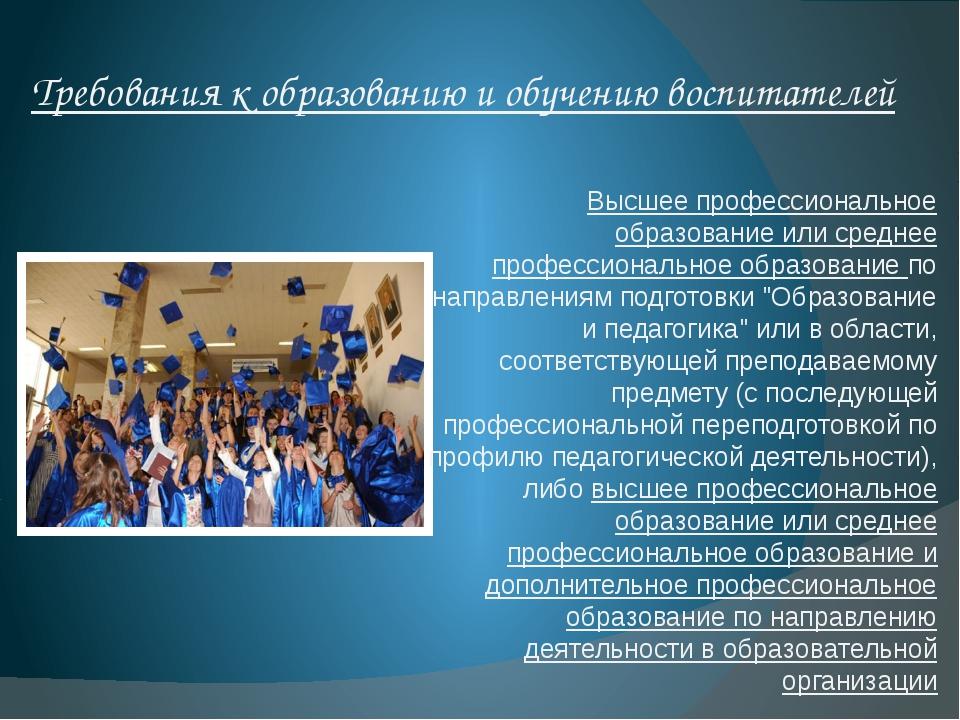 Требования к образованию и обучению воспитателей Высшее профессиональное обра...