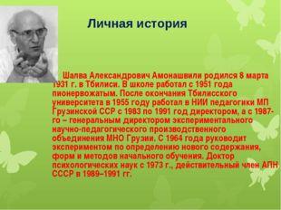Личная история Шалва Александрович Амонашвили родился 8 марта 1931 г. в Тбил