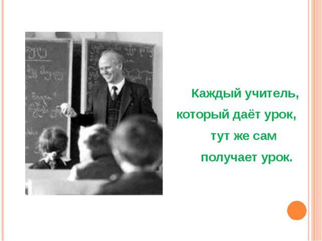 Каждый учитель, который даёт урок, тут же сам получает урок.