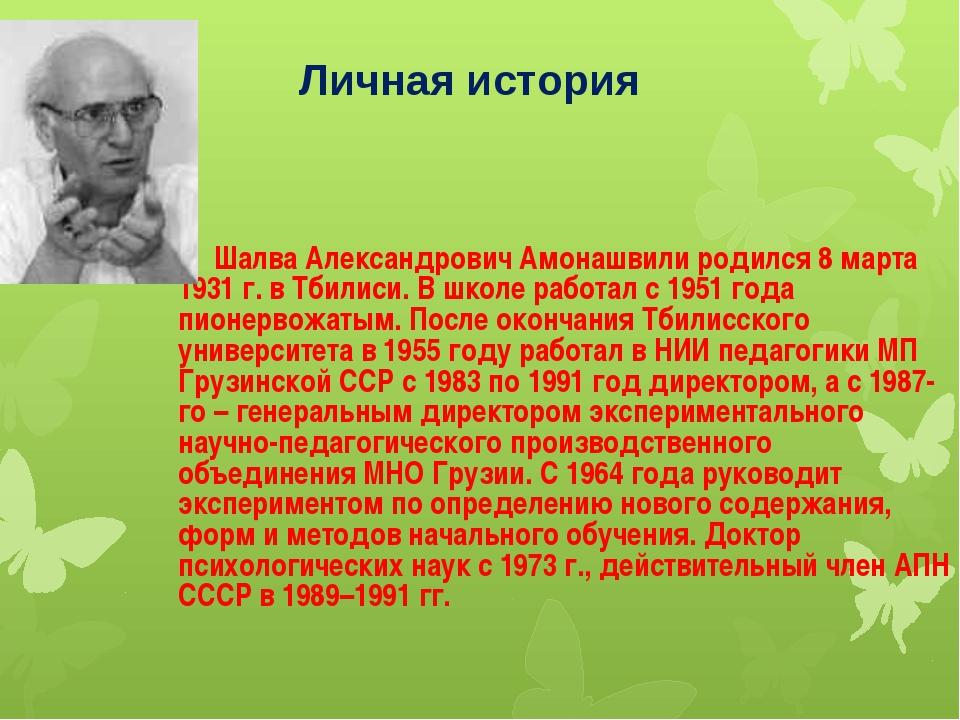 Личная история Шалва Александрович Амонашвили родился 8 марта 1931 г. в Тбил...