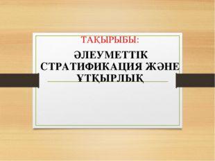 ТАҚЫРЫБЫ: ӘЛЕУМЕТТІК СТРАТИФИКАЦИЯ ЖӘНЕ ҰТҚЫРЛЫҚ