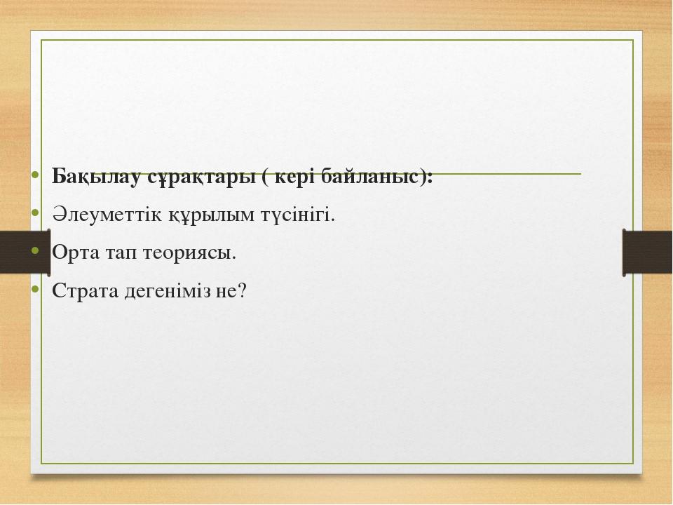 Бақылау сұрақтары ( кері байланыс): Әлеуметтік құрылым түсінігі. Орта тап тео...