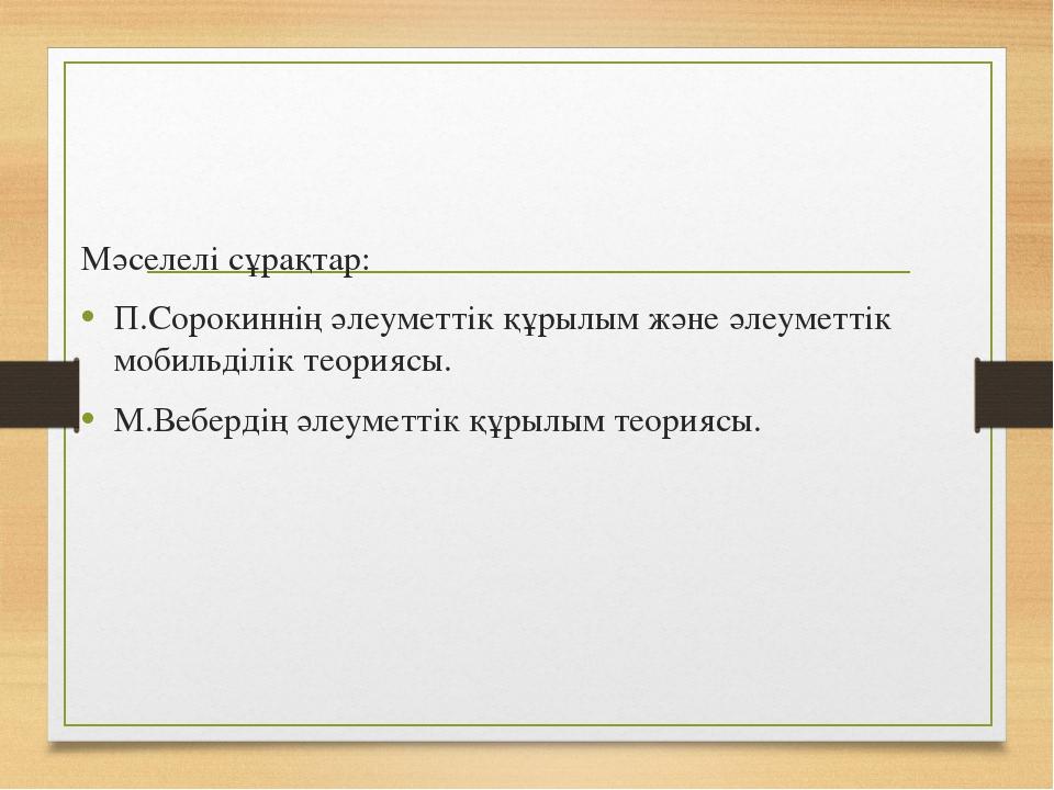 Мәселелі сұрақтар: П.Сорокиннің әлеуметтік құрылым және әлеуметтік мобильділі...