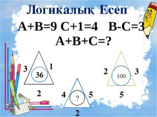 Логикалық Есеп А+В=9 С+1=4 В-С=3 А+В+С=? 36 ? 100 3 1 2 2 2 3 5 4 5