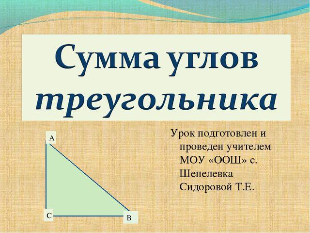 A B C Урок подготовлен и проведен учителем МОУ «ООШ» с. Шепелевка Сидоровой Т...