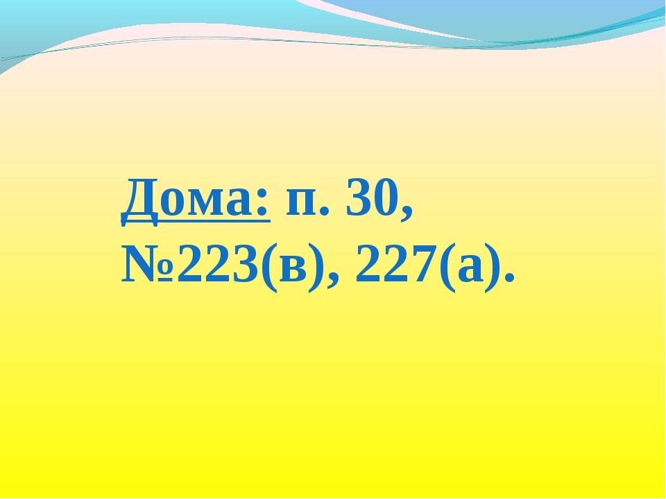 Дома: п. 30, №223(в), 227(а).