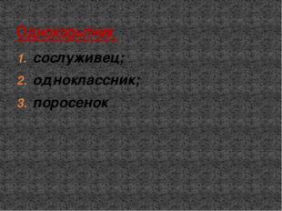 сослуживец; одноклассник; поросенок Однокорытник