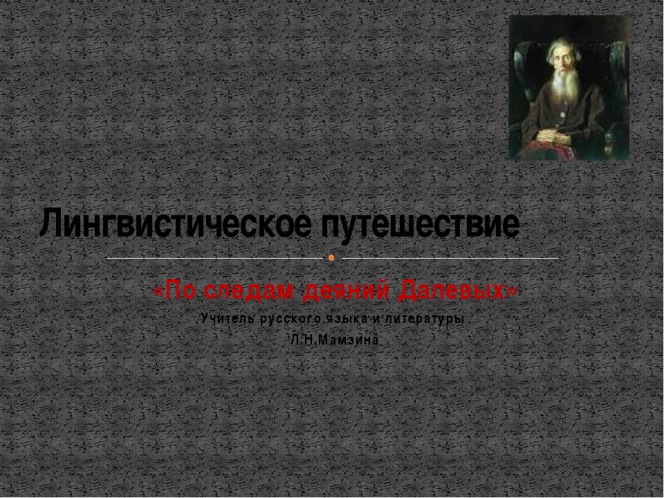 «По следам деяний Далевых» Учитель русского языка и литературы Л.Н.Мамзина Ли...