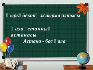 Қыркүйектің жиырма алтысы Қазақстанның астанасы Астана - бас қала