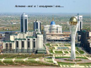 Астана –жаңа қала,арман қала.....