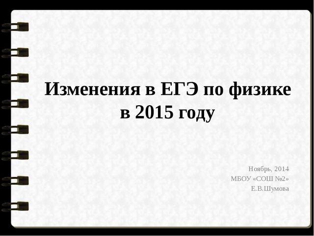 Изменения в ЕГЭ по физике в 2015 году Ноябрь, 2014 МБОУ «СОШ №2» Е.В.Шумова