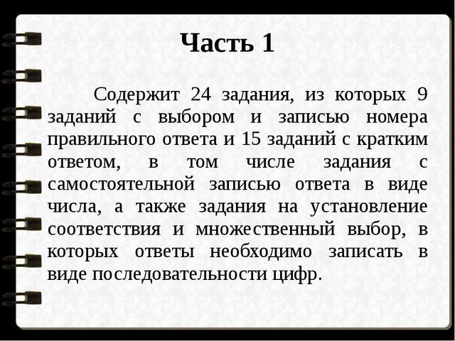 Часть 1 Содержит 24 задания, из которых 9 заданий с выбором и записью номера...