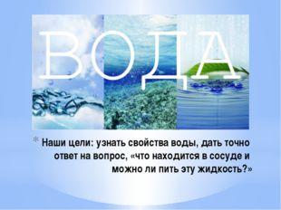 Наши цели: узнать свойства воды, дать точно ответ на вопрос, «что находится в