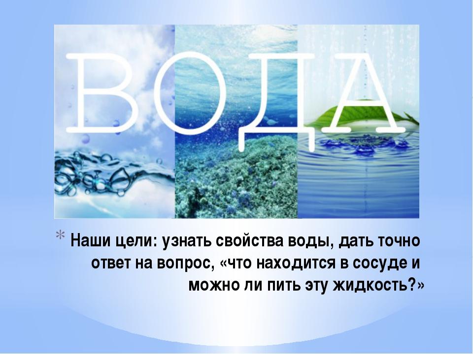 Наши цели: узнать свойства воды, дать точно ответ на вопрос, «что находится в...