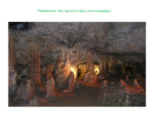 Разумеется, там, где есть горы, есть и пещеры: