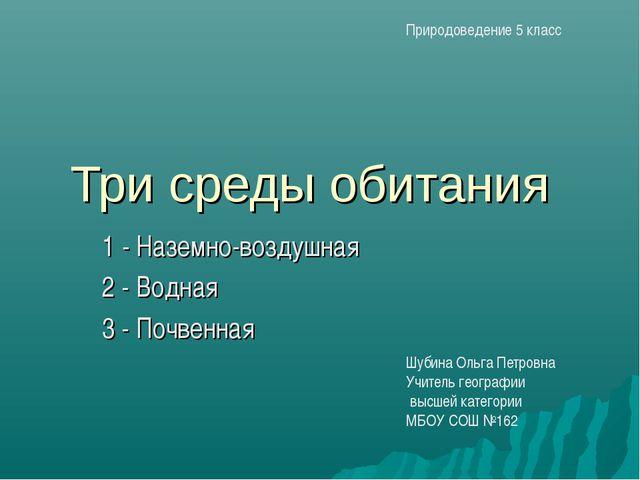 Три среды обитания 1 - Наземно-воздушная 2 - Водная 3 - Почвенная Шубина Ольг...