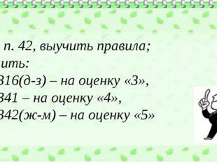 Д/з: п. 42, выучить правила; решить: №1316(д-з) – на оценку «3», №1341 – на