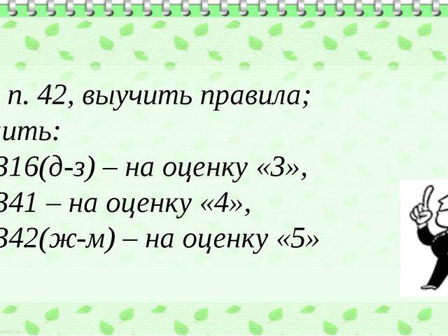 Д/з: п. 42, выучить правила; решить: №1316(д-з) – на оценку «3», №1341 – на...