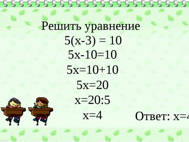 5(x-3) = 10 5x-10=10 5x=10+10 5x=20 x=20:5 x=4 Ответ: х=4 Решить уравнение