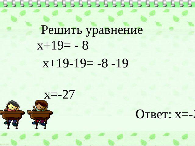 Решить уравнение x+19= - 8 x+19-19= -8 -19 x=-27 Ответ: х=-27