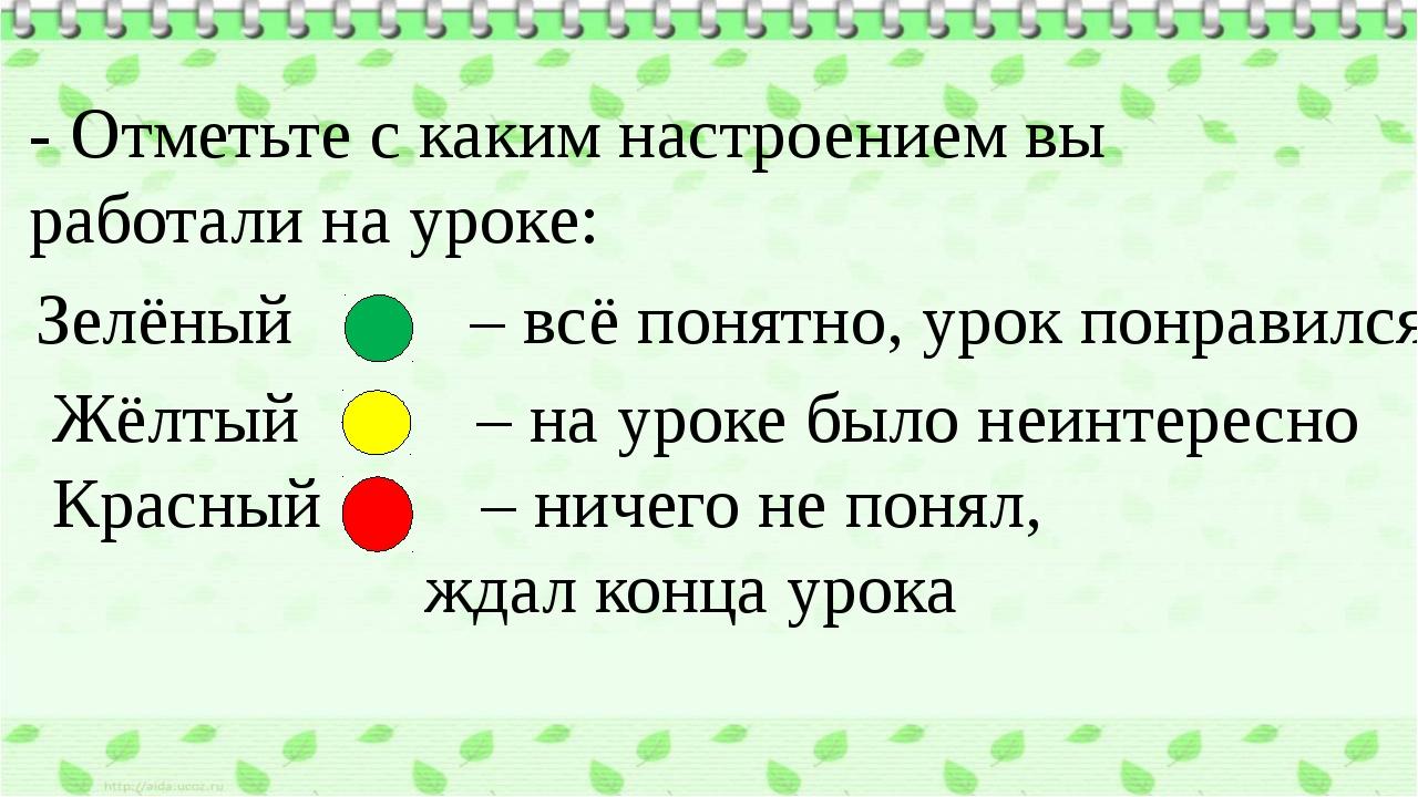 - Отметьте с каким настроением вы работали на уроке: Зелёный – всё понятно, у...