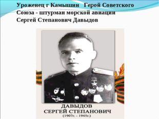 Уроженец г Камышин Герой Советского Союза - штурман морской авиации Сергей Ст