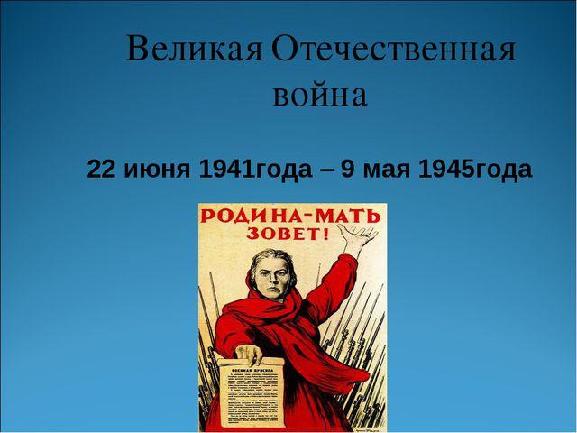 Великая Отечественная война 22 июня 1941года – 9 мая 1945года