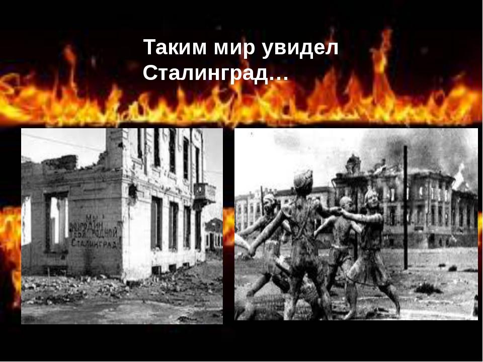 Таким мир увидел Сталинград… Таким мир увидел Сталинград…