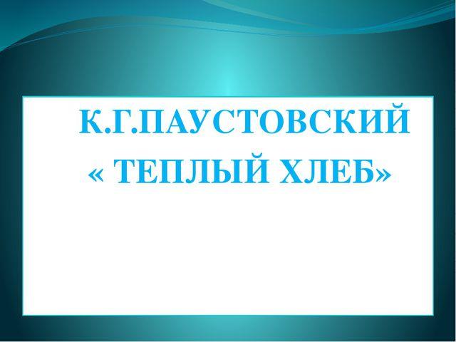 К.Г.ПАУСТОВСКИЙ « ТЕПЛЫЙ ХЛЕБ»
