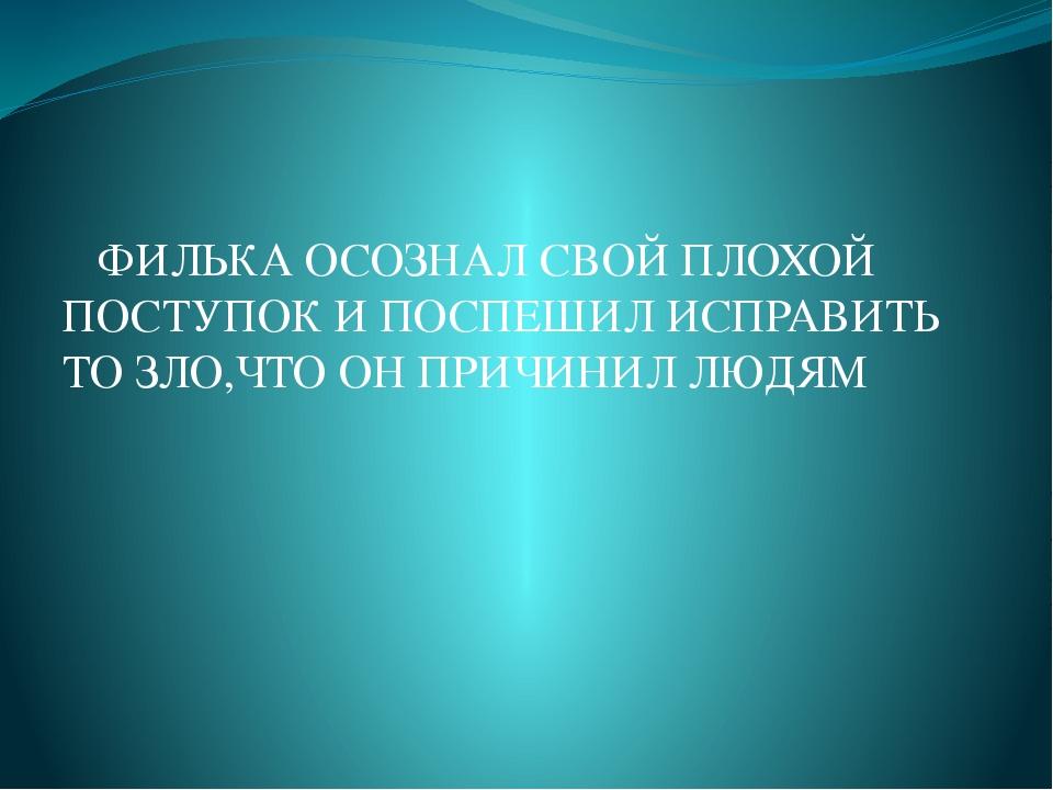 ФИЛЬКА ОСОЗНАЛ СВОЙ ПЛОХОЙ ПОСТУПОК И ПОСПЕШИЛ ИСПРАВИТЬ ТО ЗЛО,ЧТО ОН ПРИЧИ...