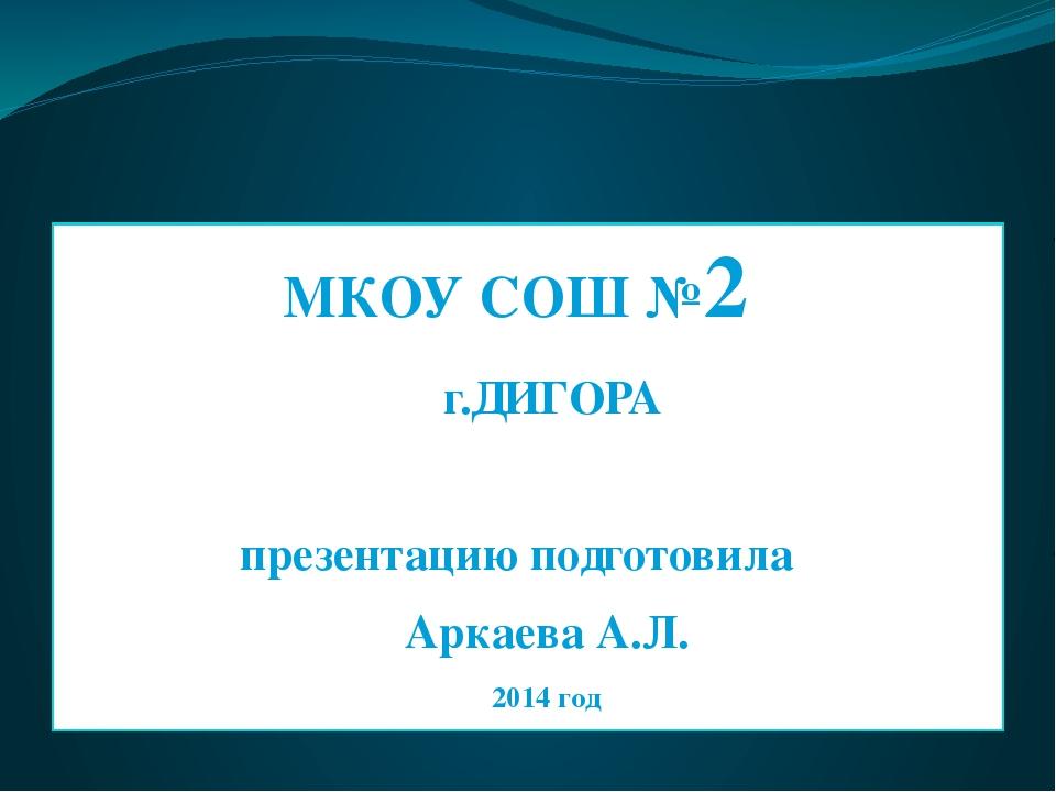 МКОУ СОШ №2 г.ДИГОРА презентацию подготовила Аркаева А.Л. 2014 год