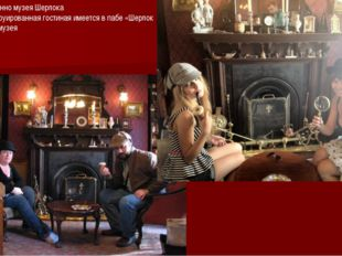 Помимо собственно музея Шерлока Холмса,реконструированная гостиная имеется в