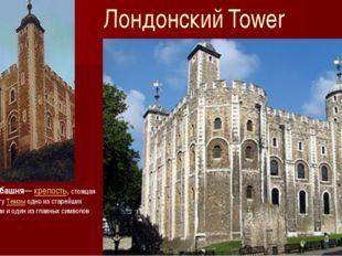 Лондонский Tower Лондонская башня—крепость, стоящая на северном берегуТемз