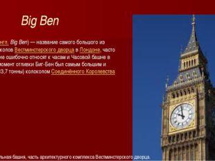 Big Ben Биг-Бен(англ.Big Ben)— название самого большого из шести колоколов