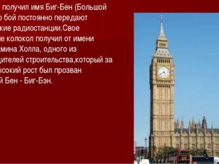 колокол получил имя Биг-Бен (Большой Бен) Его бой постоянно передают английск