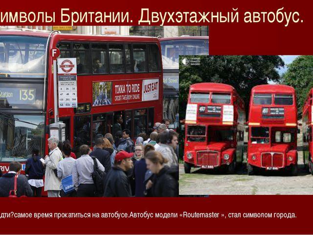 Символы Британии. Двухэтажный автобус. Устали идти?самое время прокатиться на...