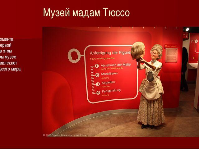 Музей мадам Тюссо Начиная с момента появления первой экспозиции в этом велико...