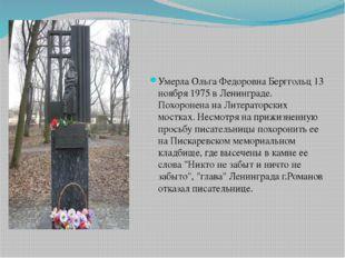 Умерла Ольга Федоровна Берггольц 13 ноября 1975 в Ленинграде. Похоронена на