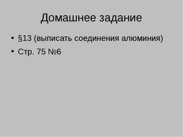 Домашнее задание §13 (выписать соединения алюминия) Стр. 75 №6