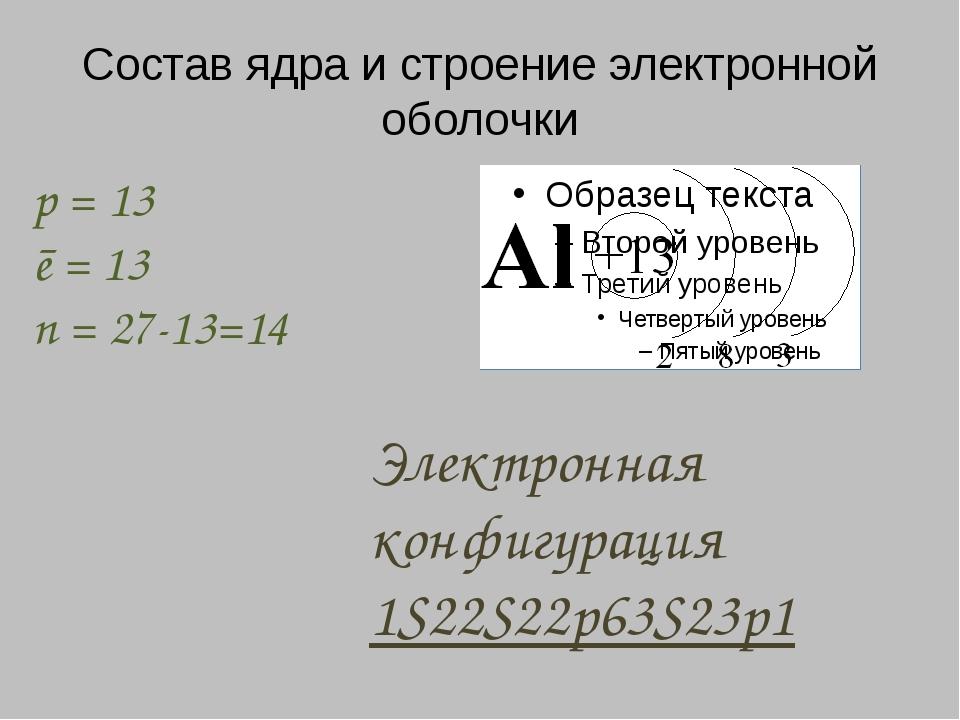 Состав ядра и строение электронной оболочки p = 13 ē = 13 n = 27-13=14 Электр...