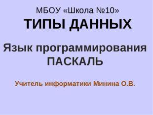 МБОУ «Школа №10» ТИПЫ ДАННЫХ Язык программирования ПАСКАЛЬ Учитель информатик