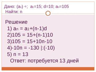 Дано: (an) ÷; a1=15; d=10; an=105 Найти: n Решение 1) an = a1+(n-1)d 2)105 =